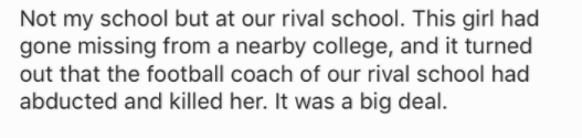 Text - Not my school but at our rival school. This girl had gone missing from a nearby college, and it turned out that the football coach of our rival school had abducted and killed her. It was a big deal.