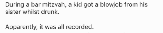 Text - During a bar mitzvah, a kid got a blowjob from his sister whilst drunk Apparently, it was all recorded.