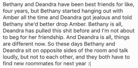 Text - Bethany and Deandra have been best friends for like, four years, but Bethany started hanging out with Amber all the time and Deandra got jealous and told Bethany she'd better drop Amber. Bethany is all, Deandra has pulled this shit before and I'm not about to beg for her friendship. And Deandra is all, things are different now. So these days Bethany and Deandra sit on opposite sides of the room and talk loudly, but not to each other, and they both have to find new roommates for next year