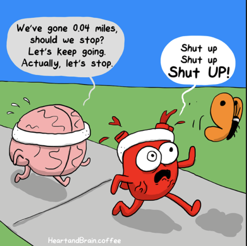 Brain asking a millions questions and considers to stop while the heart just wants to keep going.