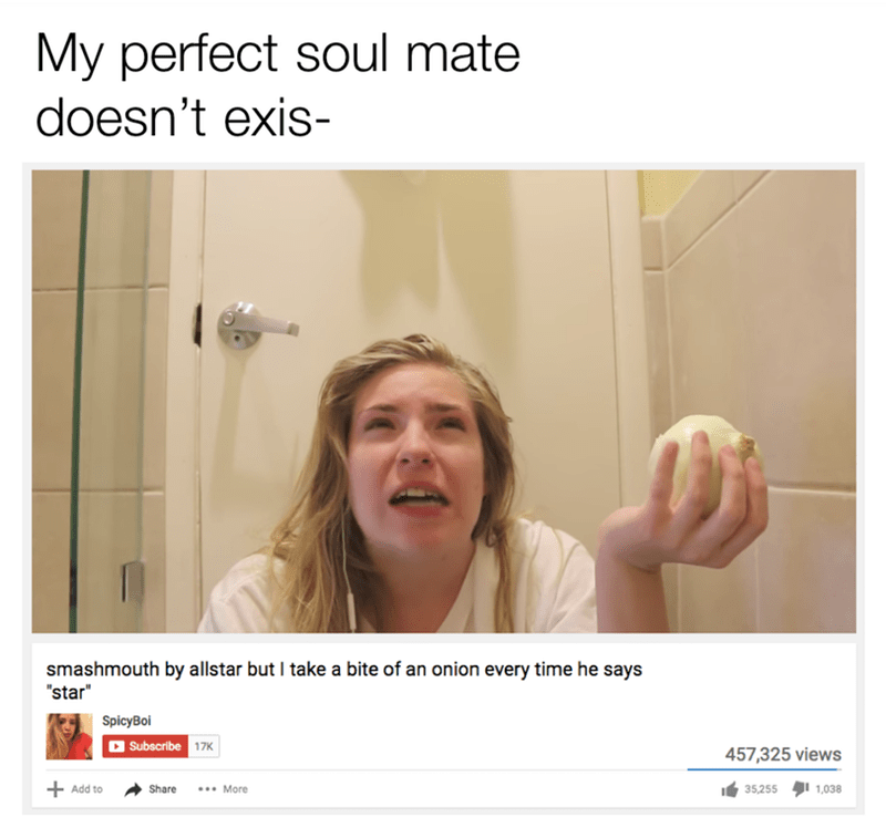 "funny meme about how someone doesn't think soulmates exist, and then sees a youtube video about a girl who takes a bite of an onion every time the word ""star"" is said in smash mouth's all star."