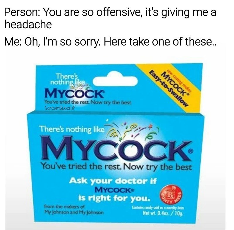 "Font - Person: You are so offensive, it's giving me a headache Me: Oh, I'm so sorry. Here take one of these.. new coating makes МYСОСК"" Easy-to-Swallow There's nothing like MYCOCK You've tried the rest. Now try the best SereamaueenF There's nothing like MYCOCK You've tried the rest. Now try the best Ask your doctor if МYСОСK» OHT Contains condy sold as o novelity it Net wt.0.40z/10g is right for you. from the makers of My Johnson and My johnson"