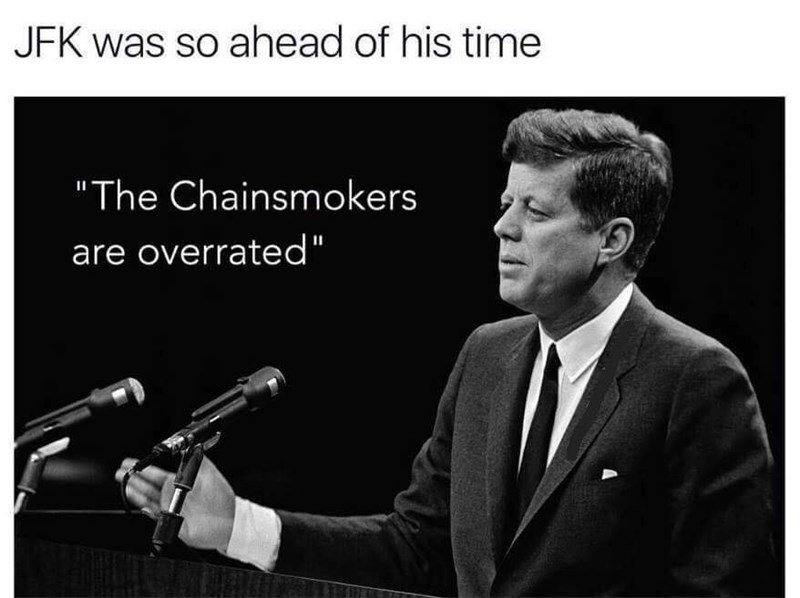 Funny meme about how ahead of his time JFK was, quoted as saying the band the chainsmokers is overrated.