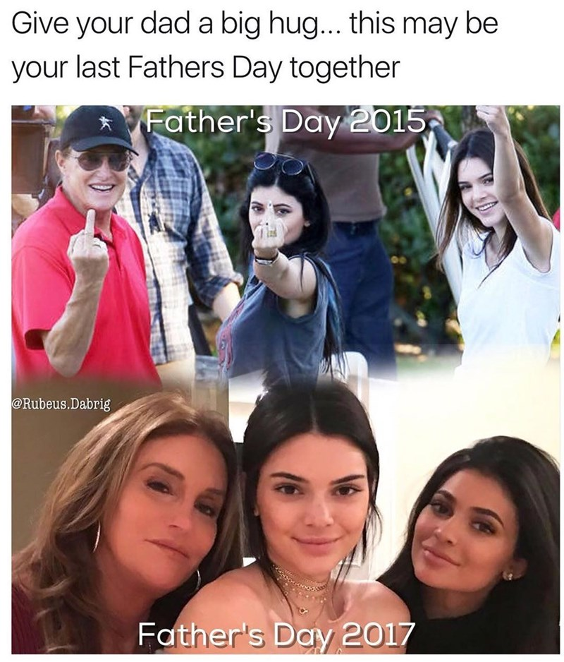 Funny meme telling people to hug their fathers because it could be their last father's day, photo of father's day 2015 for kardashian/jenner family with bruce, then the 2017 photo with caitlyn because he had a sex change. Implying that any dad could go through this change.