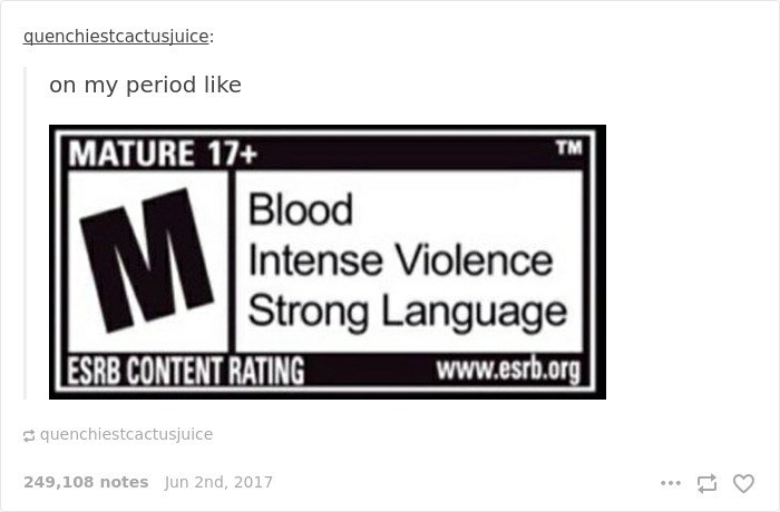 Text - quenchiestcactusjuice: on my period like MATURE 17+ TM Blood Intense Violence M Strong Language www.esrb.org ESRB CONTENT RATING quenchiestcactusjuice 249,108 notes Jun 2nd, 2017