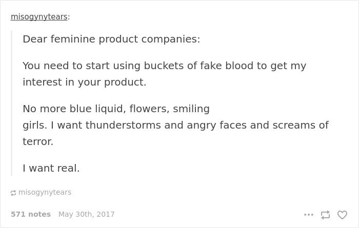 Text - misogynytears: Dear feminine product companies: You need to start using buckets of fake blood to get my interest in your product. No more blue liquid, flowers, smiling girls. I want thunderstorms and angry faces and screams of terror. I want real. misogynytears 571 notes May 30th, 2017