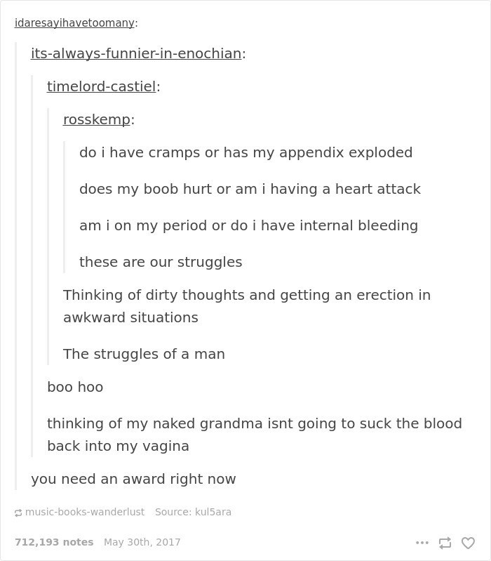 Text - idaresayihavetoomany: its-always-funnier-in-enochian: timelord-castiel: rosskemp: do i have cramps or has my appendix exploded does my boob hurt or am i having a heart attack am i on my period or do i have internal bleeding these are our struggles Thinking of dirty thoughts and getting an erection in awkward situations The struggles of a man boo hoo thinking of my naked grandma isnt going to suck the blood back into my vagina you need an award right now music-books-wanderlust Source: kul5