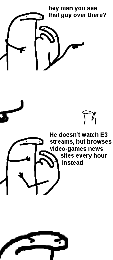 Text - hey man you see that guy over there? He doesn't watch E3 streams, but browses video-games news sites every hour instead