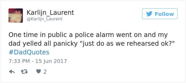 """dad joke - Text - Karlijn_Laurent @Karlijn_Laurent Follow One time in public a police alarm went on and my dad yelled all panicky """"just do as we rehearsed ok?"""" #DadQuotes 7:33 PM - 15 Jun 2017 2"""