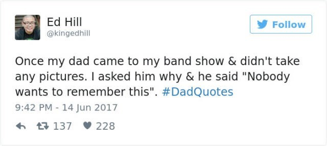 """dad joke - Text - Ed Hill Follow @kingedhill Once my dad came to my band show & didn't take any pictures. I asked him why & he said """"Nobody wants to remember this"""". #DadQuotes 9:42 PM - 14 Jun 2017 t137 228"""