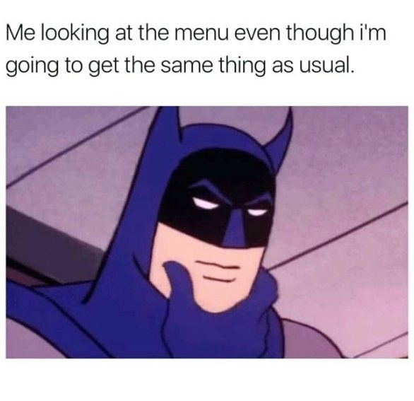 Funny meme where Batman looks like he is going to a restaurant to look at the menu, but will order the same thing he always does.