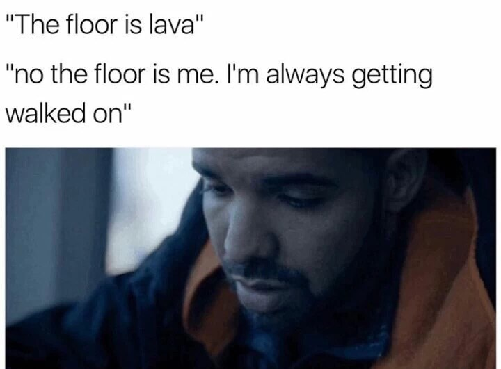 Drake meme about realizing the floor isn't lava, but he is the floor, always getting walked on.