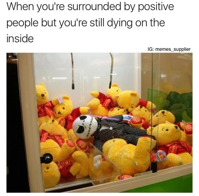 Product - When you're surrounded by positive people but you're still dying on the inside IG: memes_supplier