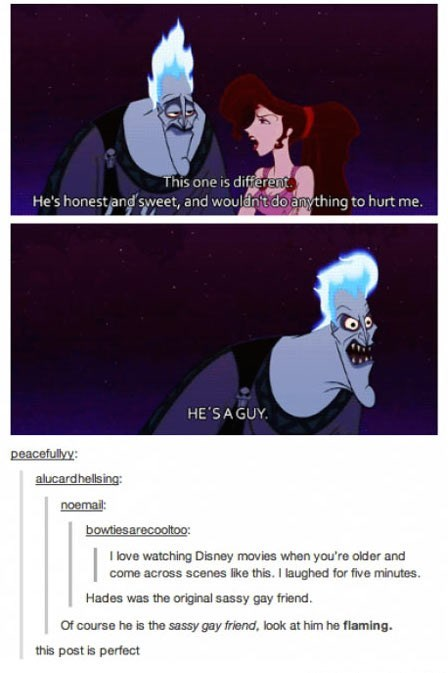 Cartoon - This one is different He's honest and sweet, and wouldn't do anything to hurt me. HE'SAGUY peacefully: alucardhellsing: noemail bowtiesarecooltoo: I love watching Disney movies when you're older and come across scenes like this. I laughed for five minutes Hades was the original sassy gay friend. Of course he is the sassy gay friend, look at him he flaming. this post is perfect