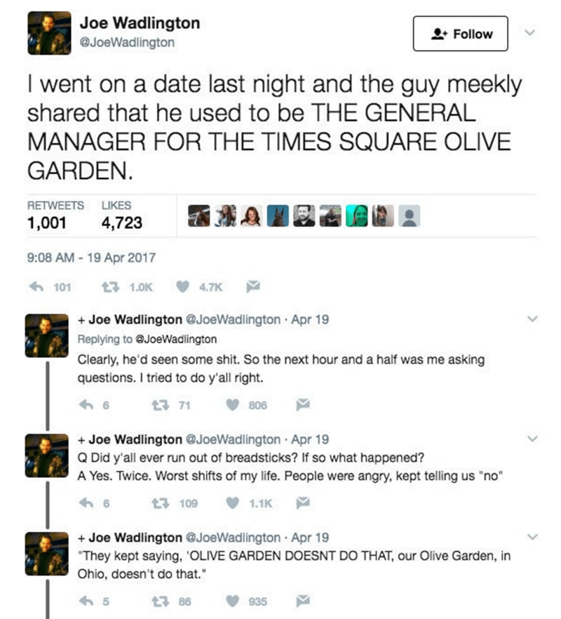 Text - Joe Wadlington @JoeWadlington Follow I went on a date last night and the guy meekly shared that he used to be THE GENERAL MANAGER FOR THE TIMES SQUARE OLIVE GARDEN. RETWEETS LIKES 1,001 4,723 9:08 AM-19 Apr 2017 101 17 1.0K 4.7K Joe Wadlington @JoeWadlington Apr 19 Replying to @JoeWadlington Clearly, he'd seen some shit. So the next hour and a half was me asking questions. I tried to do y'all right. t 71 806 +Joe Wadlington @JoeWadlington Apr 19 Q Did y'all ever run out of breadsticks? If