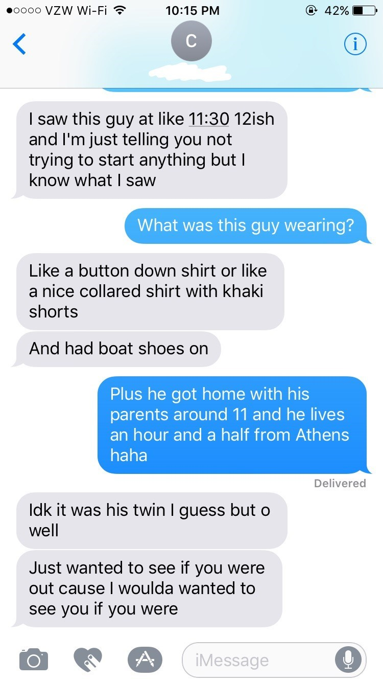 Text - @ 42% oo0o VZW Wi-Fi 10:15 PM i I saw this guy at like 11:30 12ish and I'm just telling you not trying to start anything but I know what I saw What was this guy wearing? Like a button down shirt or like a nice collared shirt with khaki shorts And had boat shoes on Plus he got home with his parents around 11 and he lives an hour and a half from Athens haha Delivered ldk it was his twin I guess but o well Just wanted to see if you were out cause I woulda wanted to see you if you were
