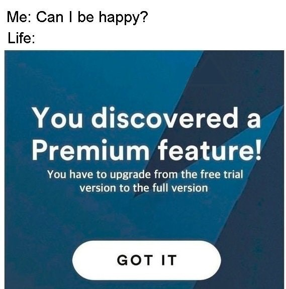Dank meme about happiness being a premium feature you gotta pay extra for.
