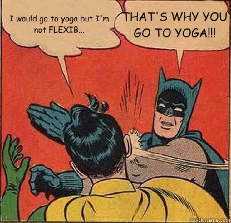 Batman - THAT'S WHY you I would go to yoga but I'm not FLEXIB... GO TO YOGA!!! quickmeme.com