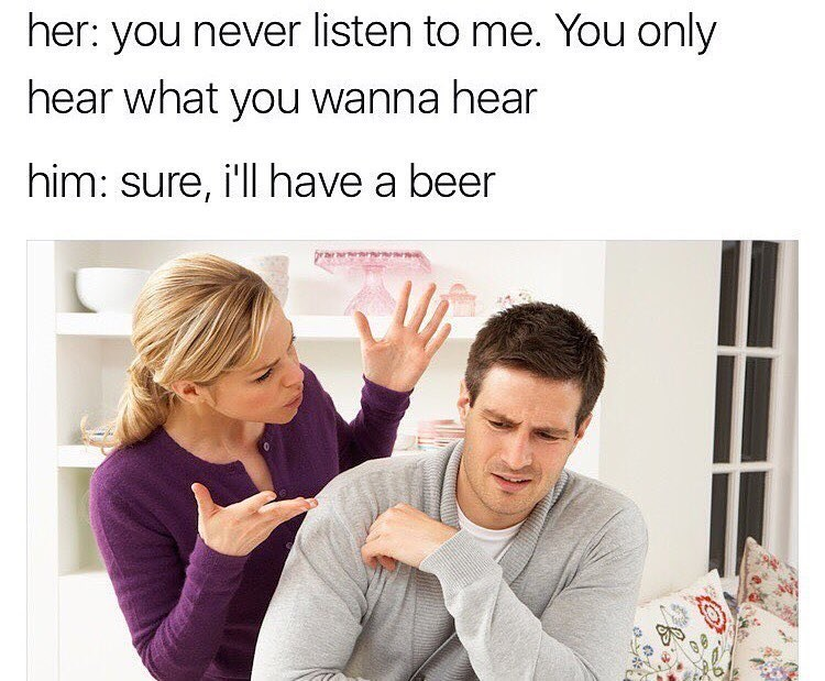 Family meme of a woman accusing the man he only hears what he wants to hear and he agrees that he can have a beer.