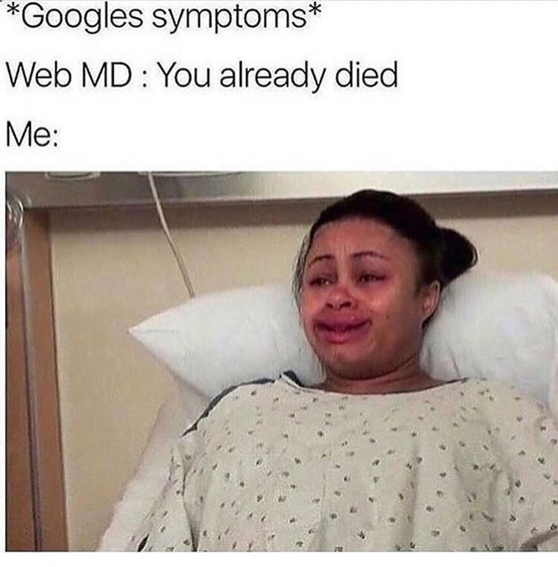 Meme of smiling and crying woman on hospital bed captioned about when you google your symptoms and according to web MD you are already dead.