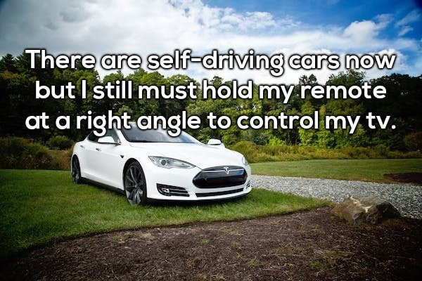 Land vehicle - There are self-driving cars now but I still musthold my remote at a right angle to control my tv.