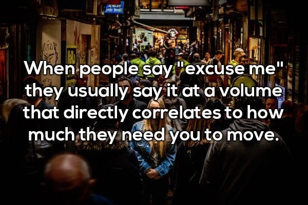 """People - AT When people sayexcuse me""""; they usually say it at a volume that directly correlates to how much they need you to move."""