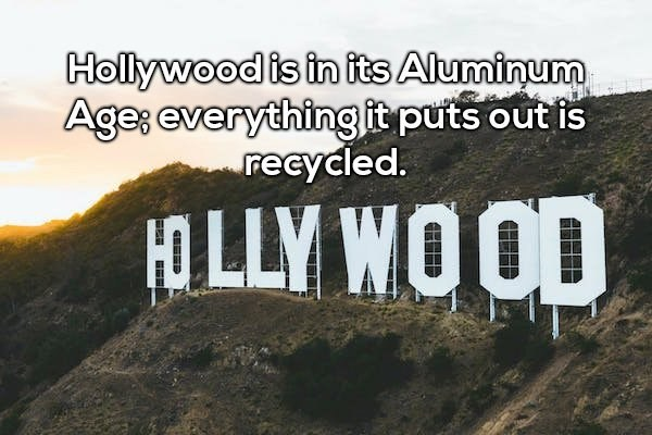 Text - Hollywood is in its Aluminum Ages everything it puts out is recycled. OLLY WOOD