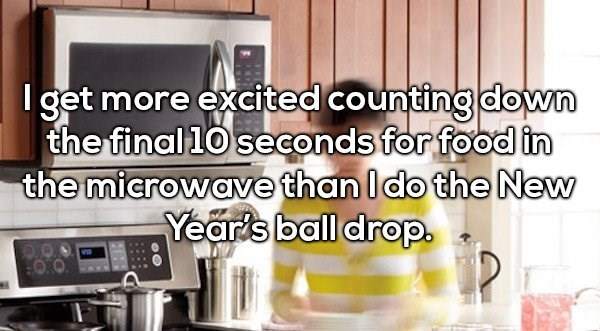 Product - I get more excited counting down the final10 seconds for food in the microwave than Ido the New Year's ball drop