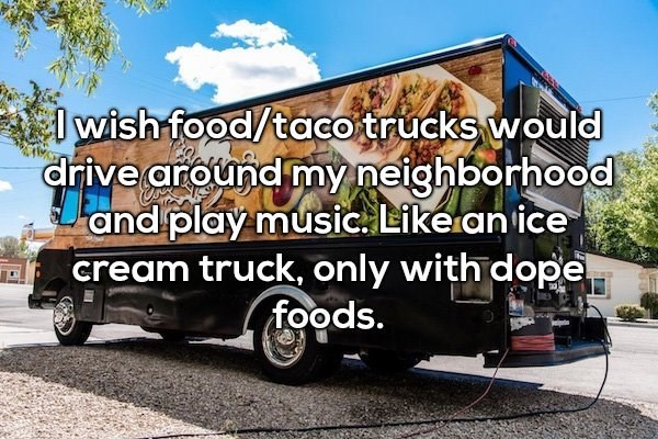 Motor vehicle - wish food/taco trucks would drive around my neighborhood and play music. Like an ice cream truck, only with dope foods.