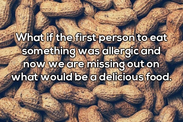 Text - What if the first person to eat something was allergic and now we are missing out on what would be adelicious food