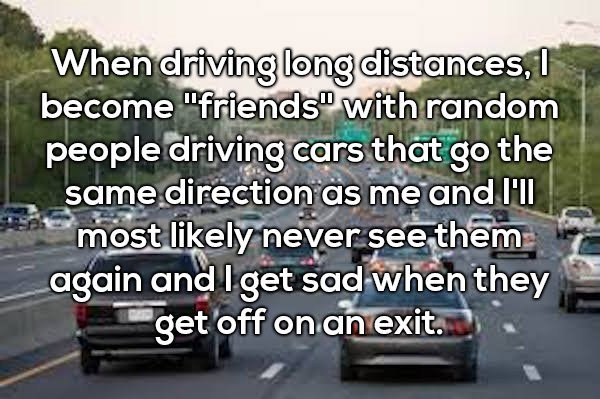 """Motor vehicle - When driving long distances, become """"friends with random people driving cars that go the same direction as me and I' most likely never see them again and I get sad when they get off on an exit."""