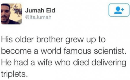 Text - Jumah Eid @ltsJumah His older brother grew up to become a world famous scientist. He had a wife who died delivering triplets.