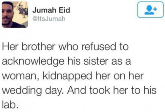 Text - Jumah Eid @ItsJumah Her brother who refused to acknowledge his sister as a woman, kidnapped her on her wedding day. And took her to his lab.