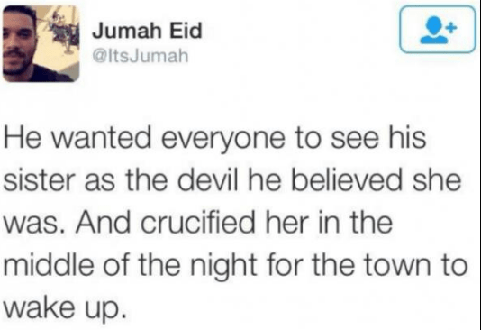 Text - Jumah Eid @ItsJumah He wanted everyone to see his sister as the devil he believed she was. And crucified her in the middle of the night for the town to wake up.