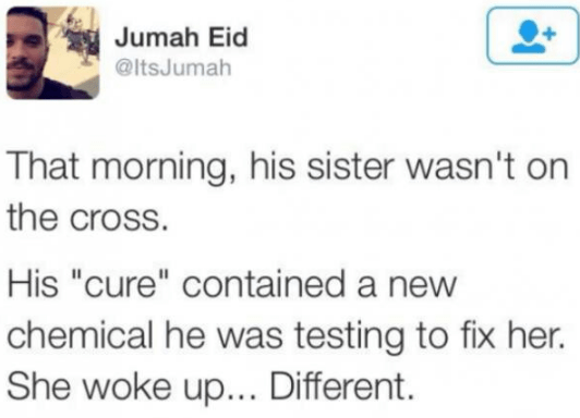 """Text - Jumah Eid @ItsJumah That morning, his sister wasn't on the cross. His """"cure"""" contained a new chemical he was testing to fix her. She woke up... Different."""