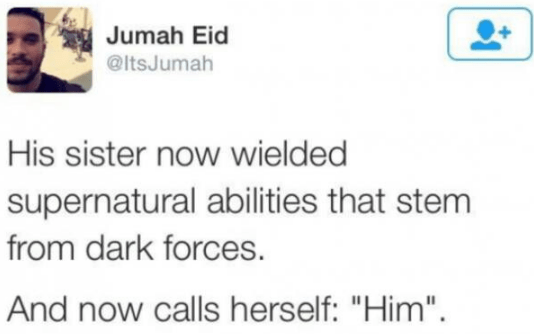 """Text - Jumah Eid @ltsJumah His sister now wielded supernatural abilities that stem from dark forces. And now calls herself: """"Him""""."""