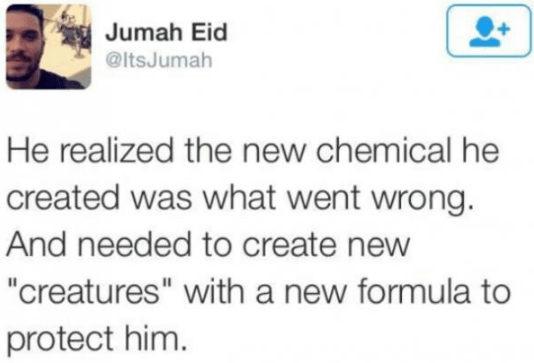 """Text - Jumah Eid @ItsJumah He realized the new chemical he created was what went wrong. And needed to create new """"creatures"""" with a new formula to protect him."""