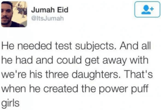 Text - Jumah Eid @ltsJumah He needed test subjects. And all he had and could get away with we're his three daughters. That's when he created the power puff girls