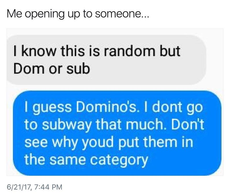Funny meme about opening up to someone, they're asked if they are a dom or a sub, person opening up thinks they mean the fast food companies dominos and subway.