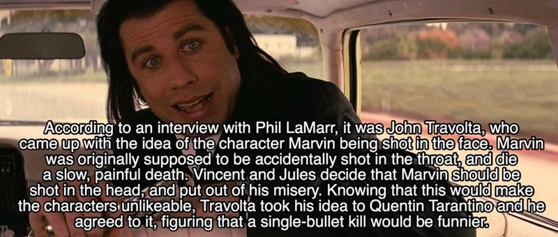 Text - According to an interview with Phil LaMarr, it was John Travolta, who came up with the idea of the character Marvin being shot in the face, Marvin was originally supposed to be accidentally shot in the throat, and die a slow, painful death. Vincent and Jules decide that Marvin should be shot in the headzand put out of his misery. Knowing that this would make the characters unlikeable, Travolta took his idea to Quentin Tarantino and he agreed to it, figuring that a single-bullet kill would