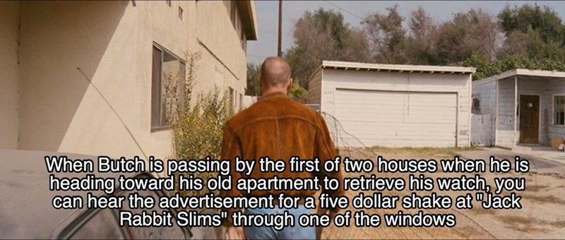 """Roof - When Butch is passing by the first of two houses when he is heading toward his old apartment to retrieve his watch, you can hear the advertisement for a five dollar shake at Jack Rabbit Slims"""" through one of the windows"""