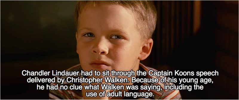 Face - Chandler Lindauer had to sit through the Captain Koons speech delivered by Christopher Walken. Because of his young age, he had no clue what Walken was saying, including the use of adult language.