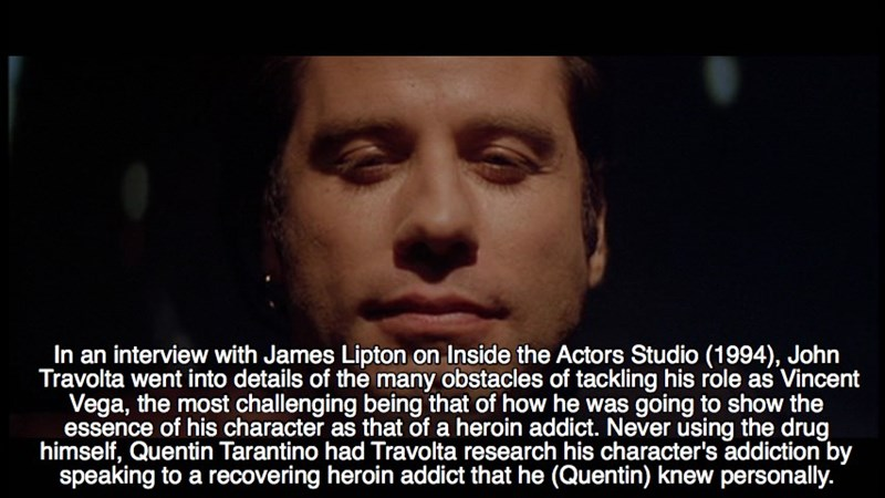 Face - In an interview with James Lipton on Inside the Actors Studio (1994), John Travolta went into details of the many obstacles of tackling his role as Vincent Vega, the most challenging being that of how he was going to show the essence of his character as that of a heroin addict. Never using the drug himself, Quentin Tarantino had Travolta research his character's addiction by speaking to a recovering heroin addict that he (Quentin) knew personally.