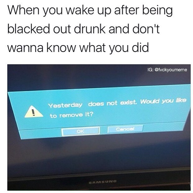 Funny meme about when you black out drunk and you don't want to know what you did.