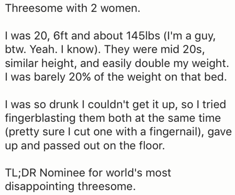 Text - Threesome with 2 women. I was 20, 6ft and about 145lbs (I'm a guy, btw. Yeah. I know). They were mid 20s, similar height, and easily double my weight. I was barely 20% of the weight on that bed. I was so drunkI couldn't get it up, so I tried fingerblasting them both at the same time (pretty sure I cut one with a fingernail), gave up and passed out on the floor. TL;DR Nominee for world's most disappointing threesome.