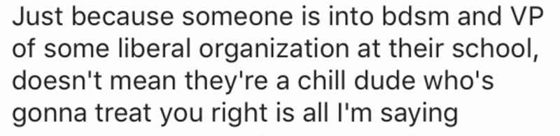 Text - Just because someone is into bdsm and VP of some liberal organization at their school, doesn't mean they're a chill dude who's gonna treat you right is all I'm saying