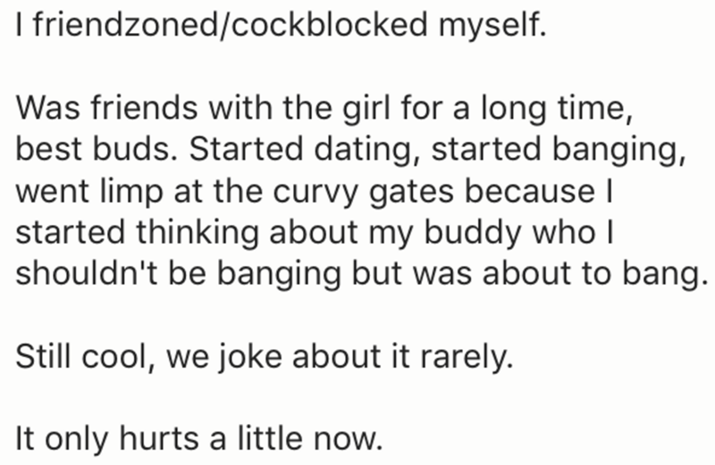 Text - I friendzoned/cockblocked myself. Was friends with the girl for a long time, best buds. Started dating, started banging, went limp at the curvy gates because l started thinking about my buddy who I shouldn't be banging but was about to bang. Still cool, we joke about it rarely. It only hurts a little now.