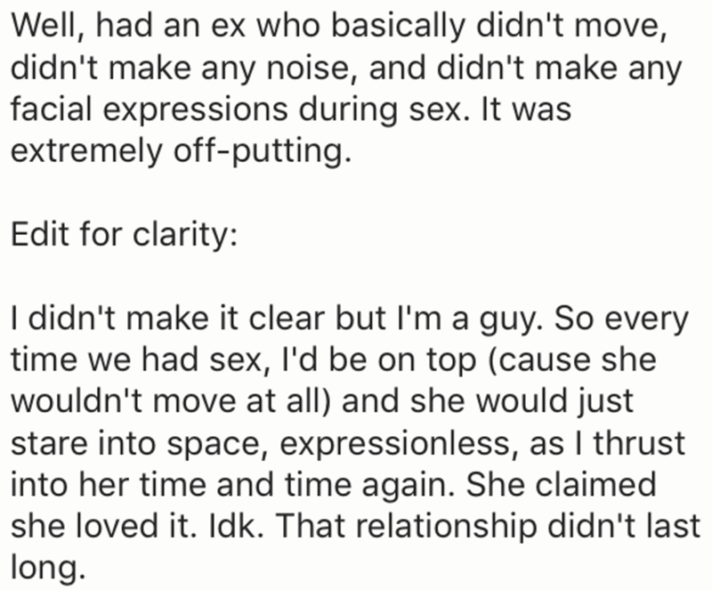 Text - Well, had an ex who basically didn't move, didn't make any noise, and didn't make any facial expressions during sex. It was extremely off-putting. Edit for clarity: I didn't make it clear but I'm a guy. So every time we had sex, I'd be on top (cause she wouldn't move at all) and she would just stare into space, expressionless, as I thrust into her time and time again. She claimed she loved it. Idk. That relationship didn't last long.