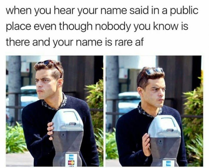 Hair - when you hear your name said in a public place even though nobody you know is there and your name is rare af