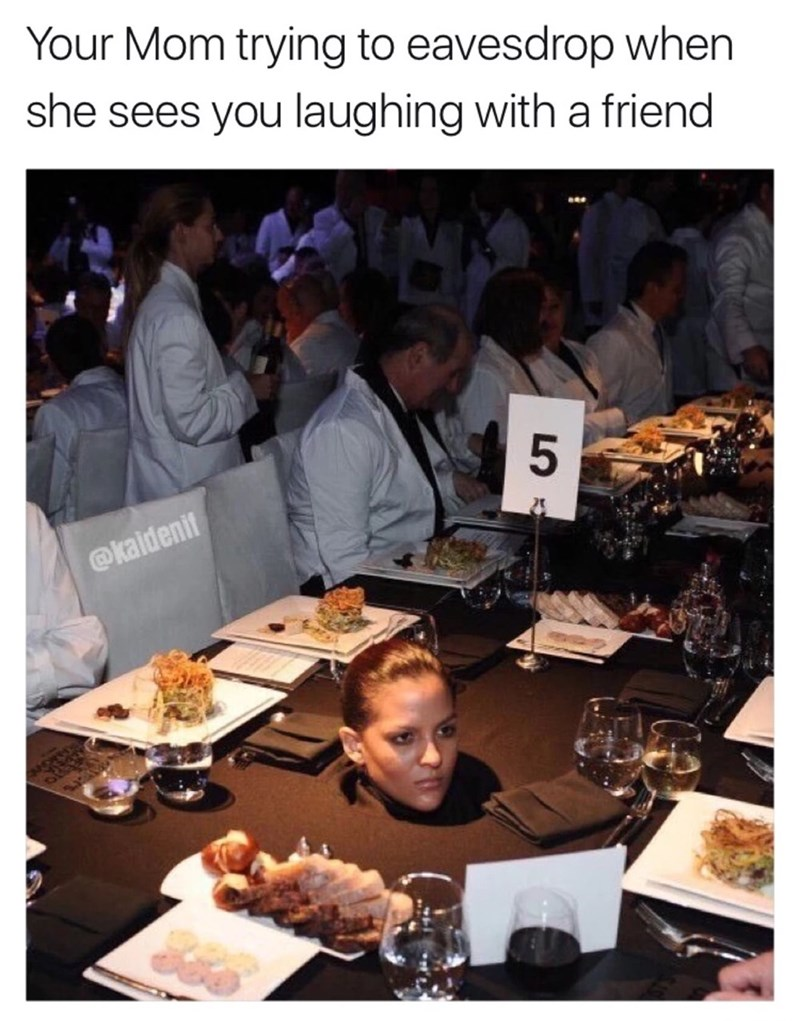Meal - Your Mom trying to eavesdrop when she sees you laughing with a friend @kaidenit LO